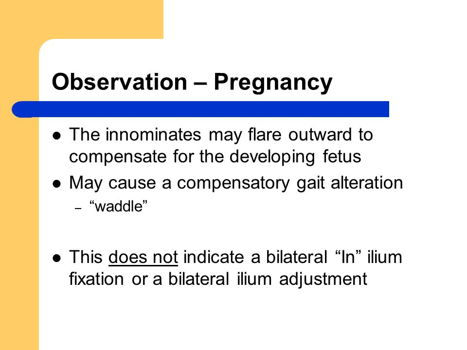 Observation – Pregnancy The innominates may flare outward to compensate for the developing fetus May cause a compensatory gait alteration – waddle This does not indicate a bilateral In ilium fixation or a bilateral ilium adjustment