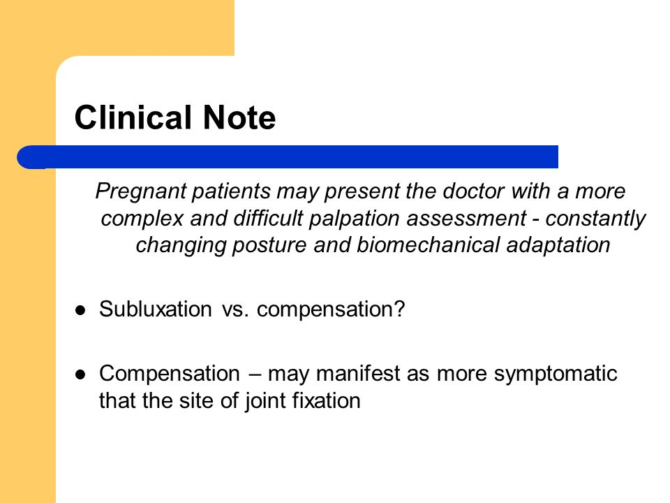 Clinical Note Pregnant patients may present the doctor with a more complex and difficult palpation assessment - constantly changing posture and biomechanical adaptation Subluxation vs.
