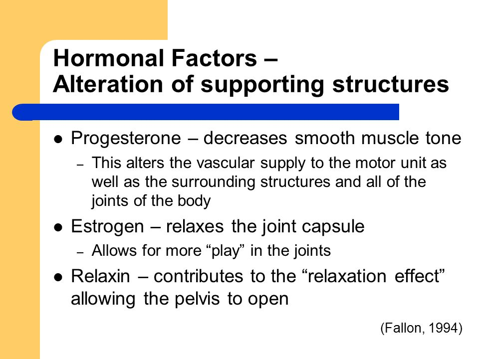 Hormonal Factors – Alteration of supporting structures Progesterone – decreases smooth muscle tone – This alters the vascular supply to the motor unit as well as the surrounding structures and all of the joints of the body Estrogen – relaxes the joint capsule – Allows for more play in the joints Relaxin – contributes to the relaxation effect allowing the pelvis to open (Fallon, 1994)