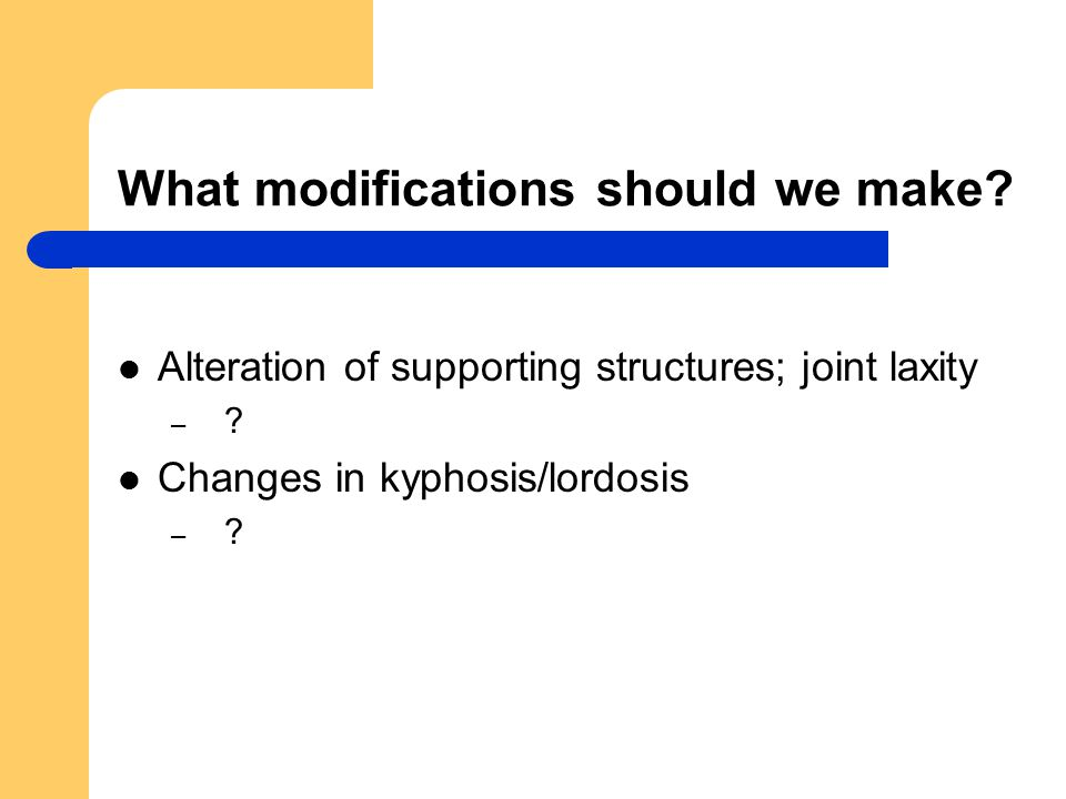 What modifications should we make. Alteration of supporting structures; joint laxity – .