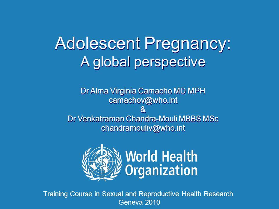 Adolescent Pregnancy: A global perspective Dr Alma Virginia Camacho MD MPH camachov@who.int & Dr Venkatraman Chandra-Mouli MBBS MSc chandramouliv@who.