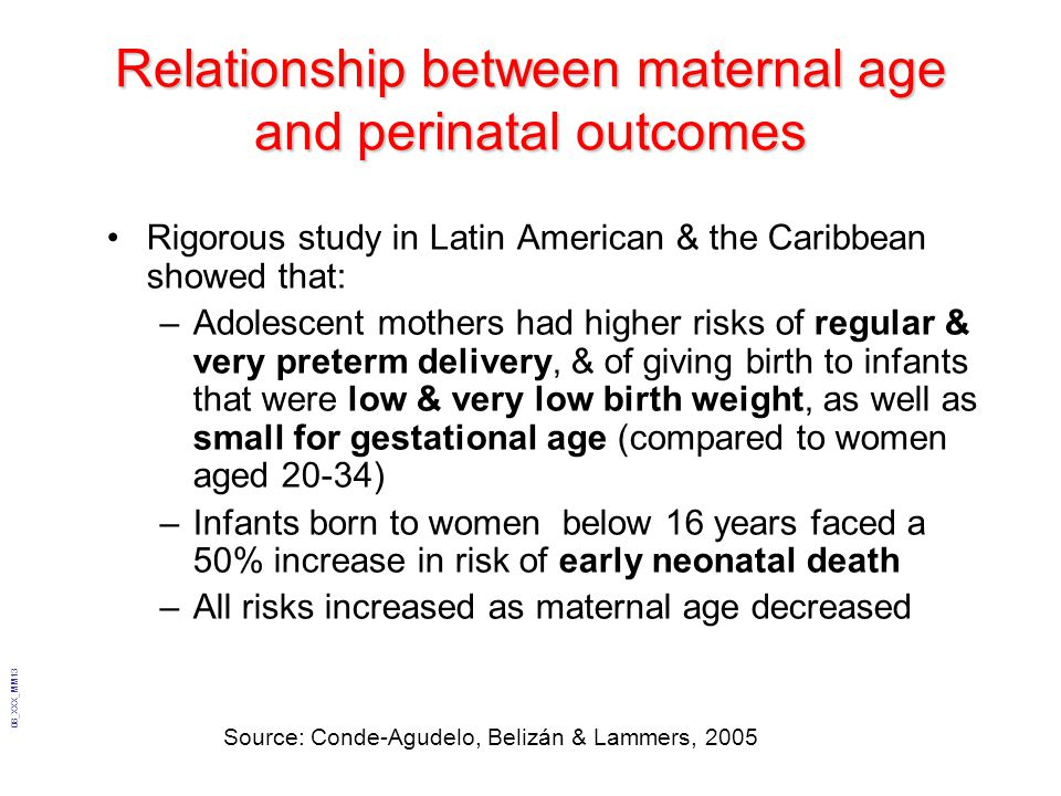 08_XXX_MM13 Relationship between maternal age and perinatal outcomes Rigorous study in Latin American & the Caribbean showed that: –Adolescent mothers