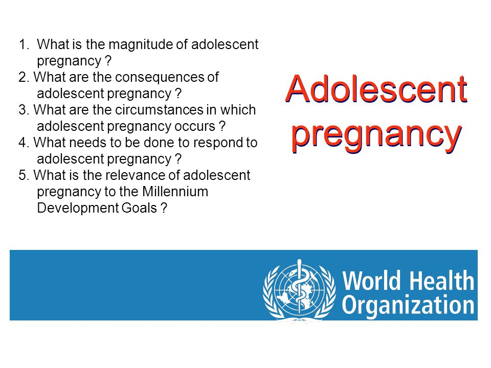 Adolescent pregnancy 1.What is the magnitude of adolescent pregnancy ? 2. What are the consequences of adolescent pregnancy ? 3. What are the circumst