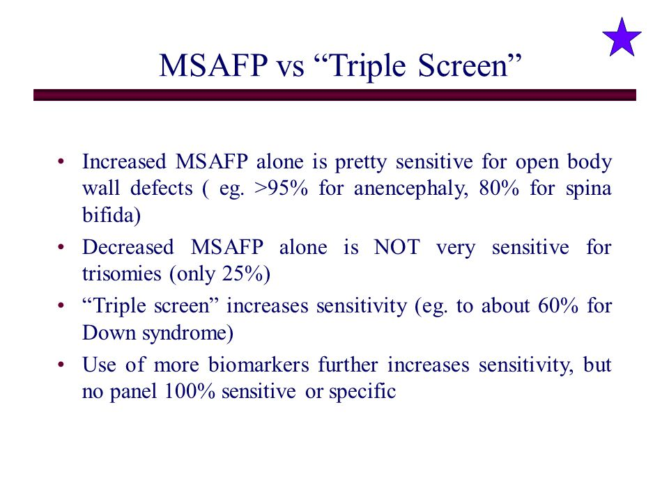 "MSAFP vs ""Triple Screen"" Increased MSAFP alone is pretty sensitive for open body wall defects ( eg. >95% for anencephaly, 80% for spina bifida) Decrea"
