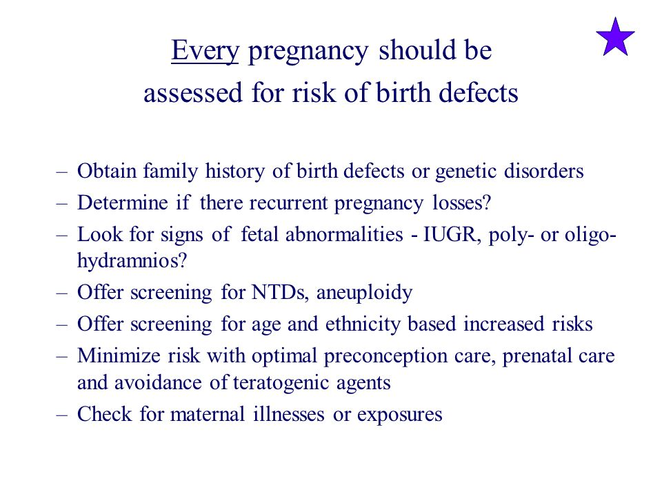 Every pregnancy should be assessed for risk of birth defects –Obtain family history of birth defects or genetic disorders –Determine if there recurren