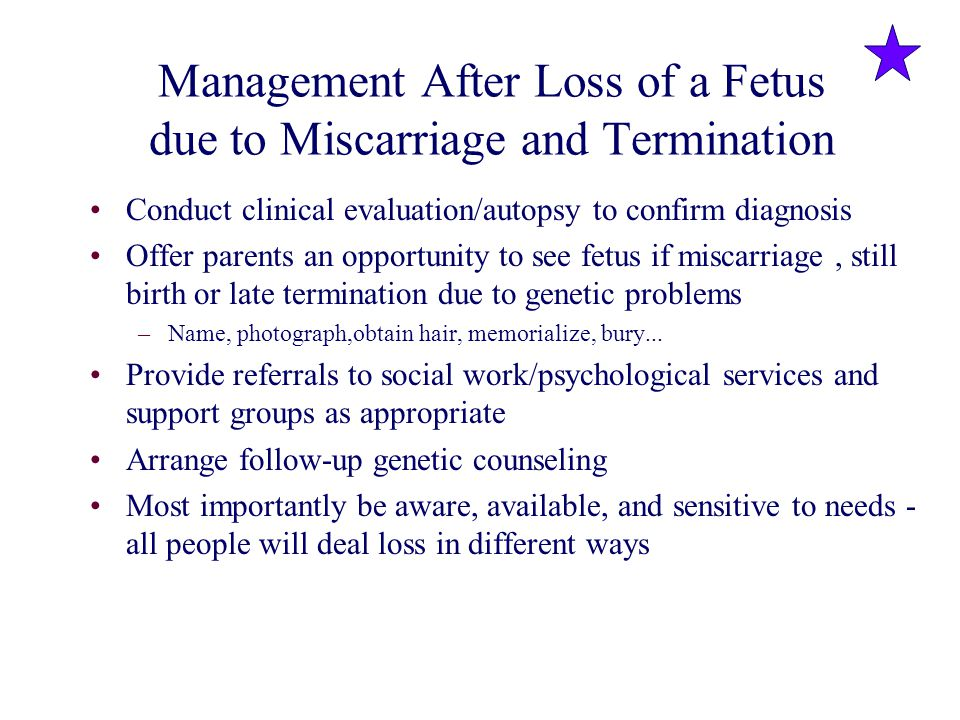 Management After Loss of a Fetus due to Miscarriage and Termination Conduct clinical evaluation/autopsy to confirm diagnosis Offer parents an opportun