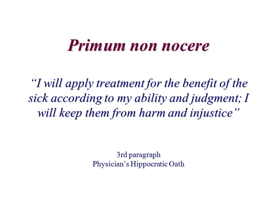 "Primum non nocere ""I will apply treatment for the benefit of the sick according to my ability and judgment; I will keep them from harm and injustice"""