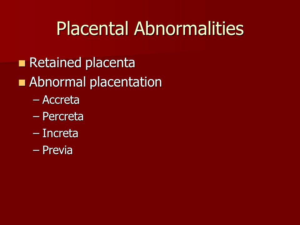 Placental Abnormalities Retained placenta Retained placenta Abnormal placentation Abnormal placentation –Accreta –Percreta –Increta –Previa