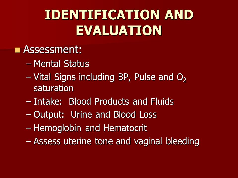 IDENTIFICATION AND EVALUATION Assessment: Assessment: –Mental Status –Vital Signs including BP, Pulse and O 2 saturation –Intake: Blood Products and Fluids –Output: Urine and Blood Loss –Hemoglobin and Hematocrit –Assess uterine tone and vaginal bleeding