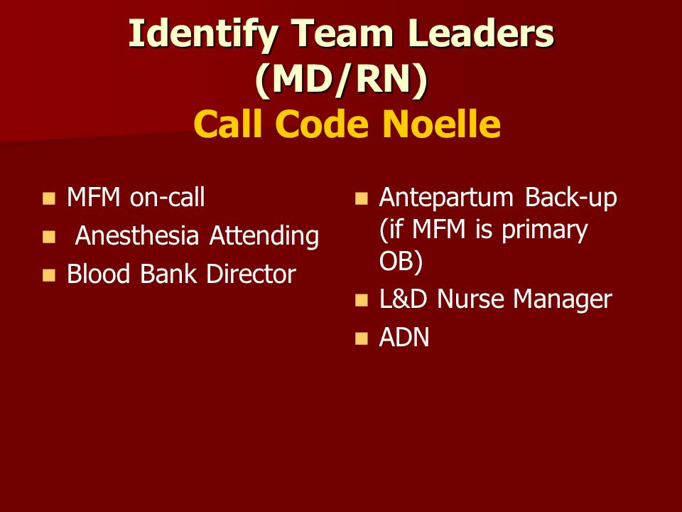 Identify Team Leaders (MD/RN) Identify Team Leaders (MD/RN) Call Code Noelle MFM on-call Anesthesia Attending Blood Bank Director Antepartum Back-up (if MFM is primary OB) L&D Nurse Manager ADN