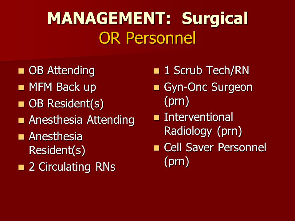 MANAGEMENT: Surgical OR Personnel OB Attending OB Attending MFM Back up MFM Back up OB Resident(s) OB Resident(s) Anesthesia Attending Anesthesia Attending Anesthesia Resident(s) Anesthesia Resident(s) 2 Circulating RNs 2 Circulating RNs 1 Scrub Tech/RN 1 Scrub Tech/RN Gyn-Onc Surgeon (prn) Gyn-Onc Surgeon (prn) Interventional Radiology (prn) Interventional Radiology (prn) Cell Saver Personnel (prn) Cell Saver Personnel (prn)