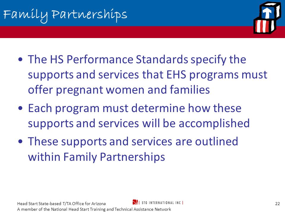 Head Start State-based T/TA Office for Arizona A member of the National Head Start Training and Technical Assistance Network 22 Family Partnerships The HS Performance Standards specify the supports and services that EHS programs must offer pregnant women and families Each program must determine how these supports and services will be accomplished These supports and services are outlined within Family Partnerships