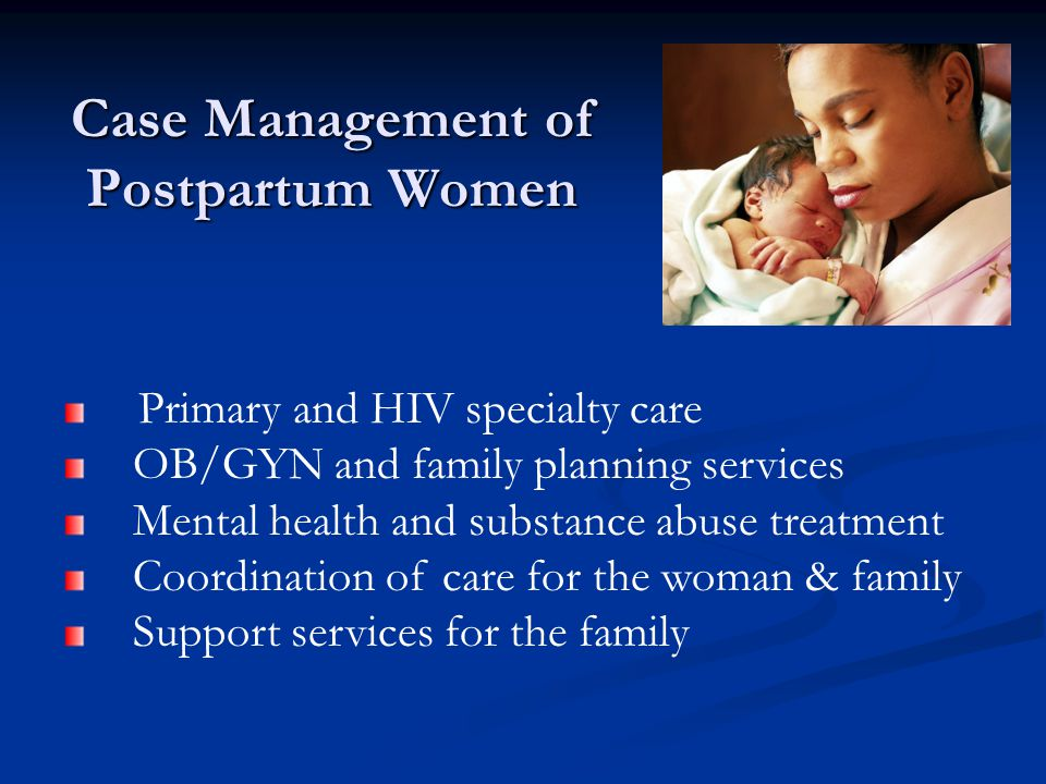 Case Management of Postpartum Women Primary and HIV specialty care OB/GYN and family planning services Mental health and substance abuse treatment Coordination of care for the woman & family Support services for the family