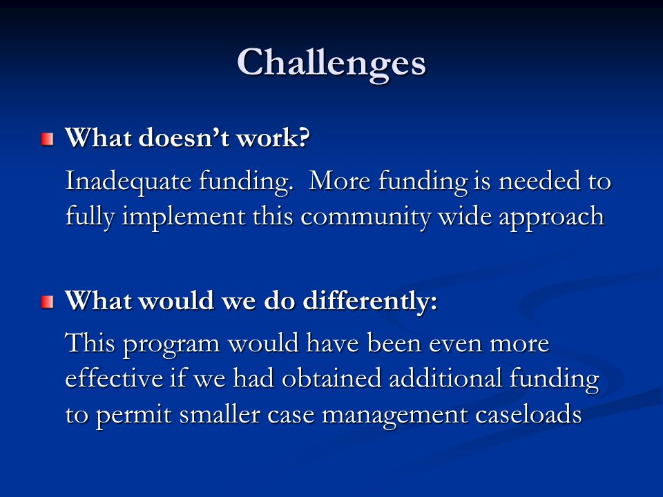 Challenges What doesn't work. Inadequate funding.