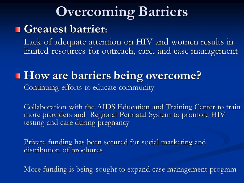 Overcoming Barriers Greatest barrier : Lack of adequate attention on HIV and women results in limited resources for outreach, care, and case management How are barriers being overcome.