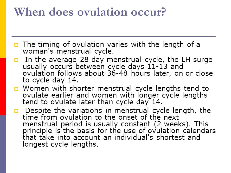 When does ovulation occur?  The timing of ovulation varies with the length of a woman's menstrual cycle.  In the average 28 day menstrual cycle, the