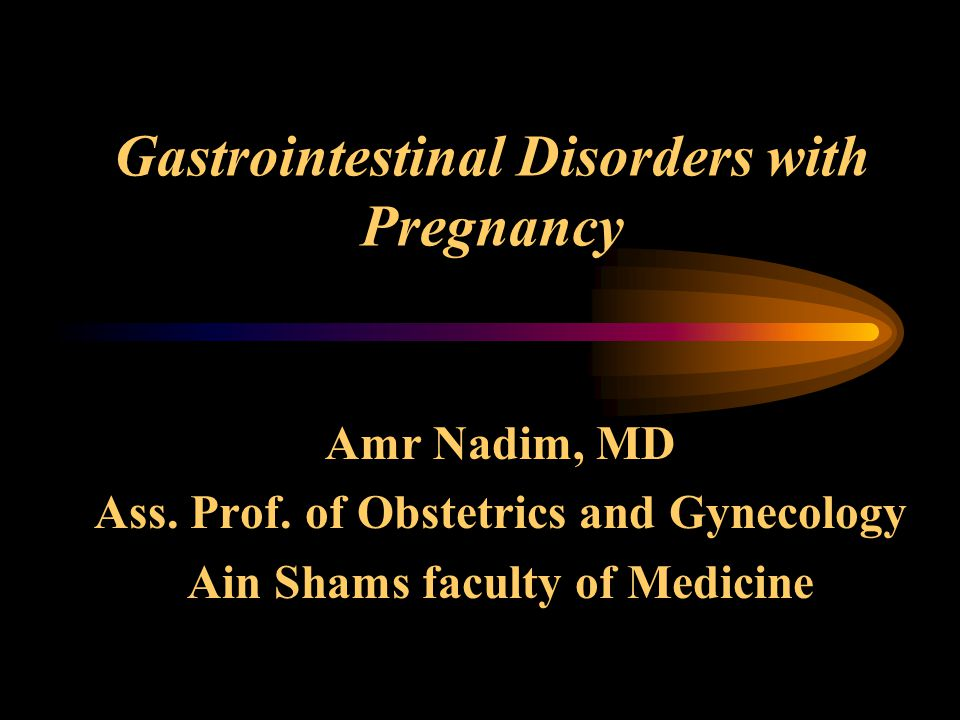 Gastrointestinal Disorders with Pregnancy Amr Nadim, MD Ass. Prof. of Obstetrics and Gynecology Ain Shams faculty of Medicine