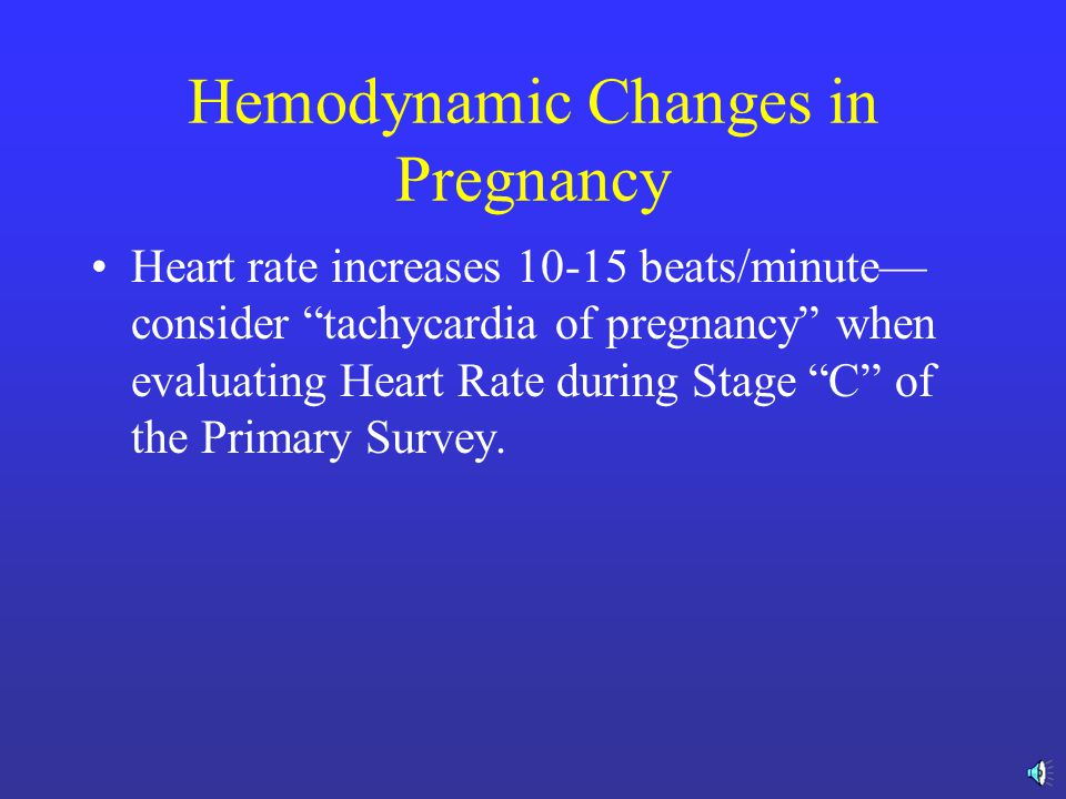 Hemodynamic Changes in Pregnancy Cardiac Output is increased by 1.0-1.5 liters/minute after the 10 th week of pregnancy Hypotension may be due to vena caval compression by the uterus—Place patient left side down!!