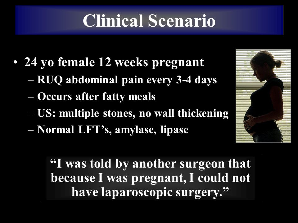 24 yo female 12 weeks pregnant –RUQ abdominal pain every 3-4 days –Occurs after fatty meals –US: multiple stones, no wall thickening –Normal LFT's, amylase, lipase Clinical Scenario I was told by another surgeon that because I was pregnant, I could not have laparoscopic surgery.