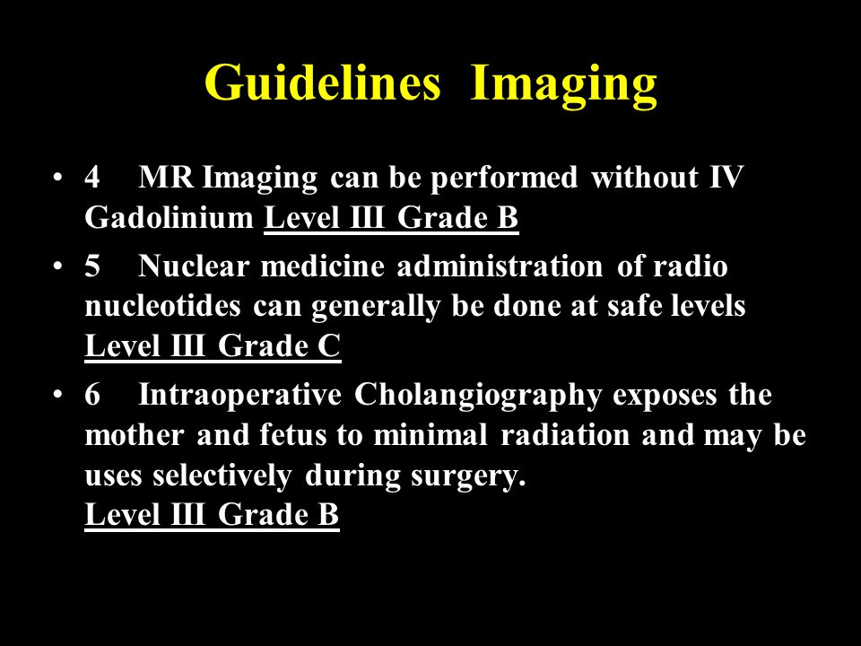 Guidelines Imaging 4MR Imaging can be performed without IV Gadolinium Level III Grade B 5Nuclear medicine administration of radio nucleotides can generally be done at safe levels Level III Grade C 6Intraoperative Cholangiography exposes the mother and fetus to minimal radiation and may be uses selectively during surgery.