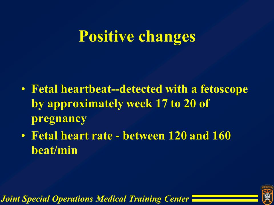 Joint Special Operations Medical Training Center Positive changes Fetal heartbeat--detected with a fetoscope by approximately week 17 to 20 of pregnan