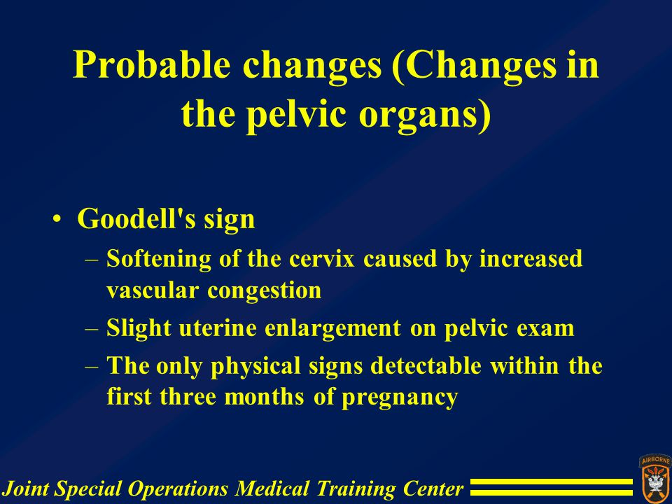 Joint Special Operations Medical Training Center Positive changes Fetal movement -- palpable by a trained examiner after about 18 weeks of pregnancy –Faint flutter in early pregnancy –Vigorous movement later in pregnancy –Fetal electrocardiographic evidence -- recorded as early as 84 days of pregnancy –Ultrasound -- positive diagnosis as early as the sixth week of pregnancy