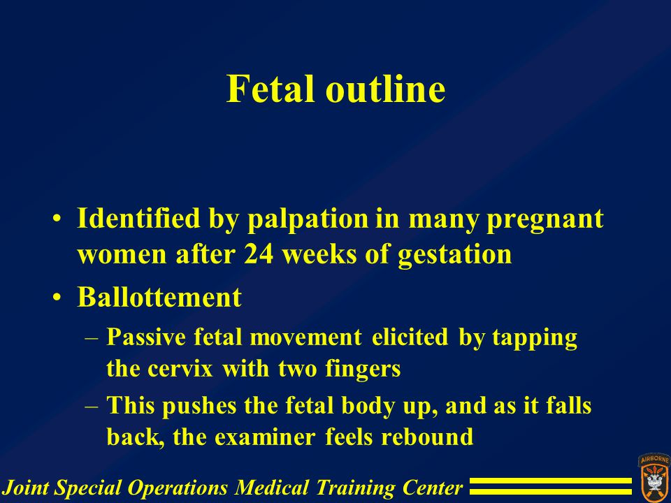 Fetal outline Identified by palpation in many pregnant women after 24 weeks of gestation Ballottement –Passive fetal movement elicited by tapping the