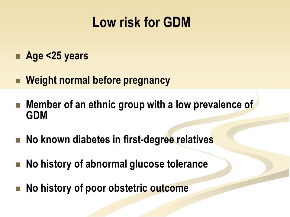 High risk for GDM Marked obesity Prior GDM Glycosuria Strong family history Ethnic group with high diabetes prevalence Intermediate risk for GDM Must exhibit one risk factor from the list in slide 5.