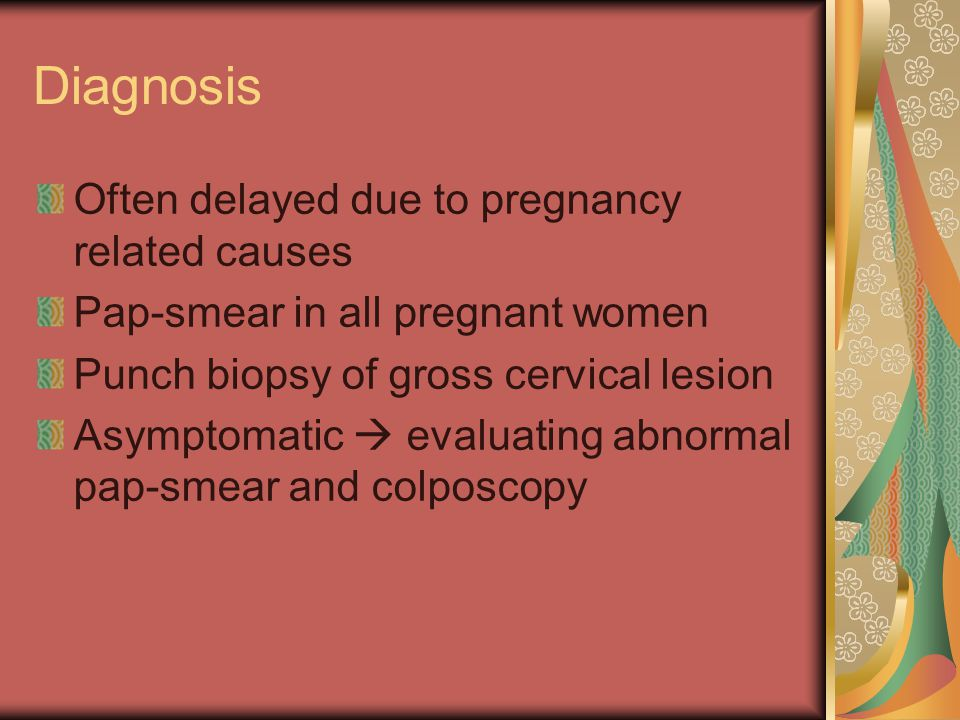 Diagnosis Often delayed due to pregnancy related causes Pap-smear in all pregnant women Punch biopsy of gross cervical lesion Asymptomatic  evaluating abnormal pap-smear and colposcopy