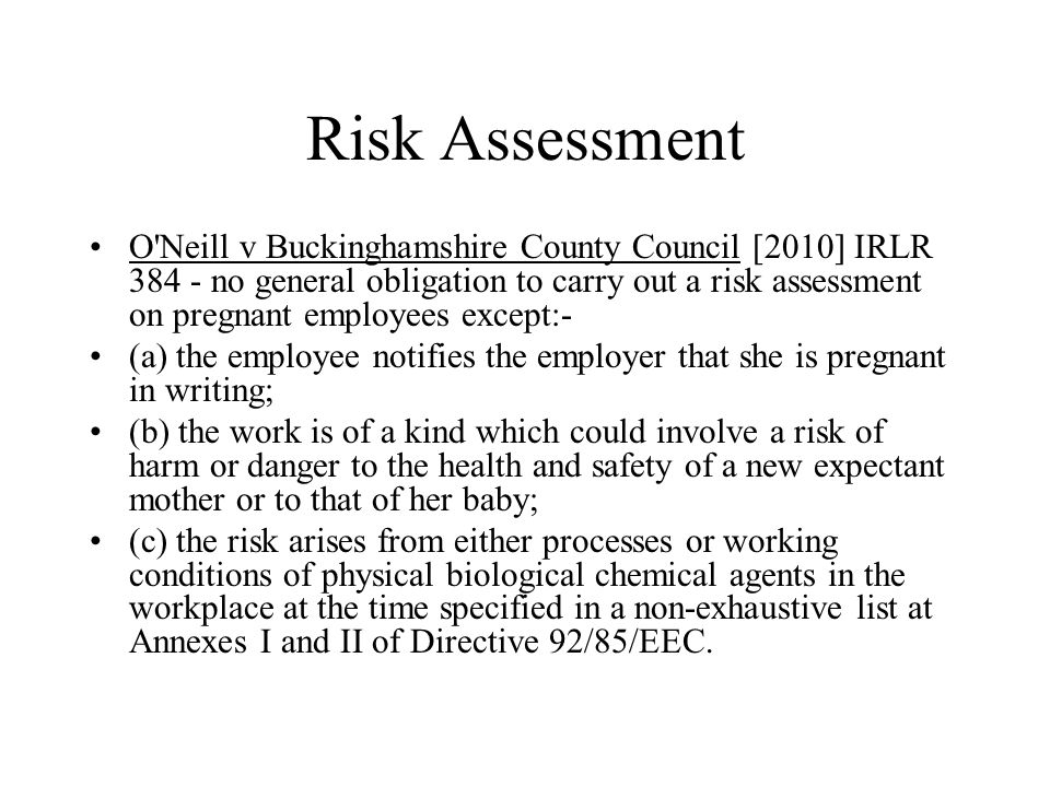 Risk Assessment O Neill v Buckinghamshire County Council [2010] IRLR 384 - no general obligation to carry out a risk assessment on pregnant employees except:- (a) the employee notifies the employer that she is pregnant in writing; (b) the work is of a kind which could involve a risk of harm or danger to the health and safety of a new expectant mother or to that of her baby; (c) the risk arises from either processes or working conditions of physical biological chemical agents in the workplace at the time specified in a non-exhaustive list at Annexes I and II of Directive 92/85/EEC.