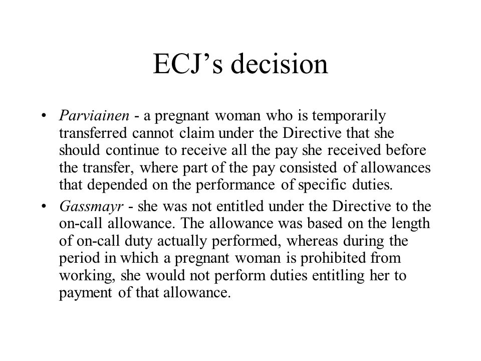 ECJ's decision Parviainen - a pregnant woman who is temporarily transferred cannot claim under the Directive that she should continue to receive all the pay she received before the transfer, where part of the pay consisted of allowances that depended on the performance of specific duties.
