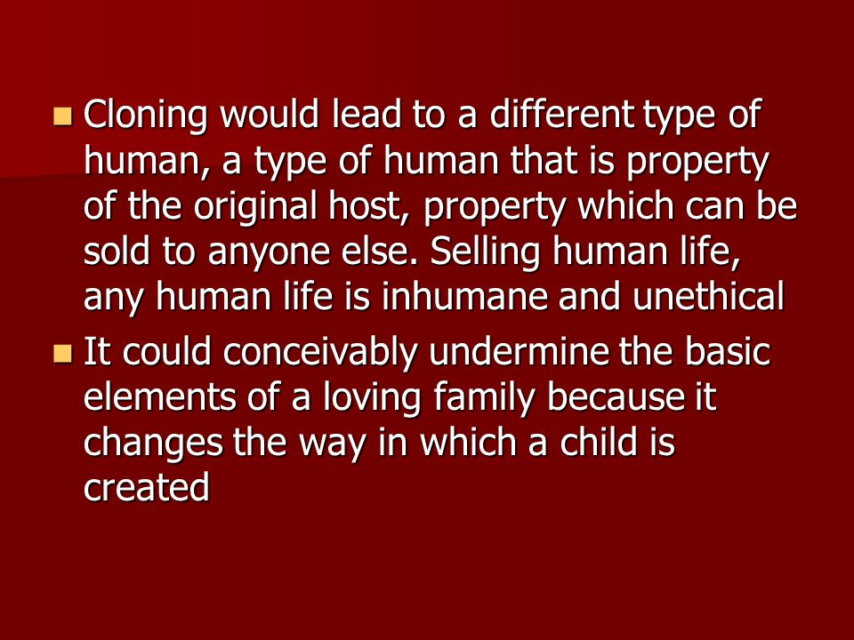 Cloning would lead to a different type of human, a type of human that is property of the original host, property which can be sold to anyone else.