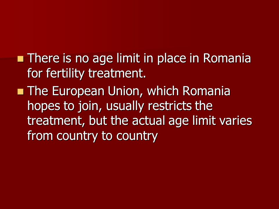 There is no age limit in place in Romania for fertility treatment.