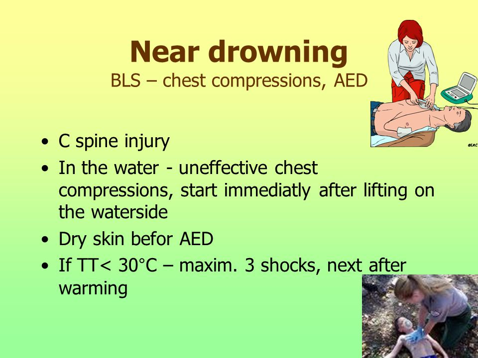 Near drowning BLS – chest compressions, AED C spine injury In the water - uneffective chest compressions, start immediatly after lifting on the waterside Dry skin befor AED If TT< 30°C – maxim.