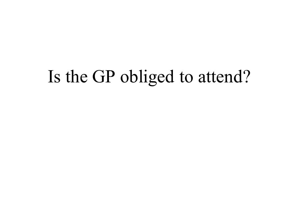Is the GP obliged to attend