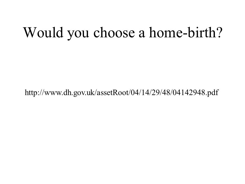 Would you choose a home-birth? http://www.dh.gov.uk/assetRoot/04/14/29/48/04142948.pdf