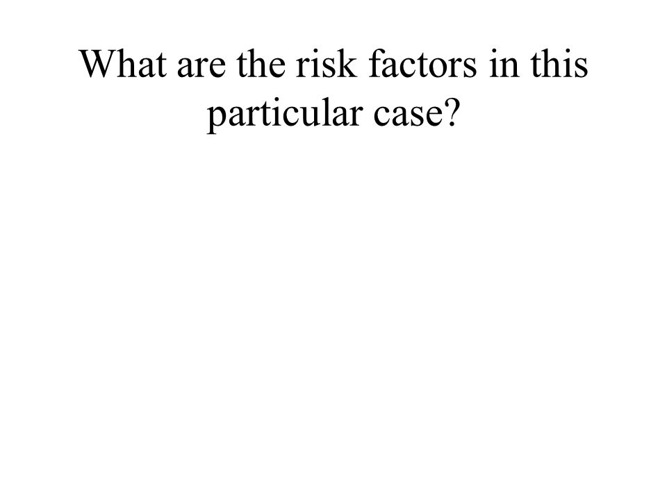 What are the risk factors in this particular case?