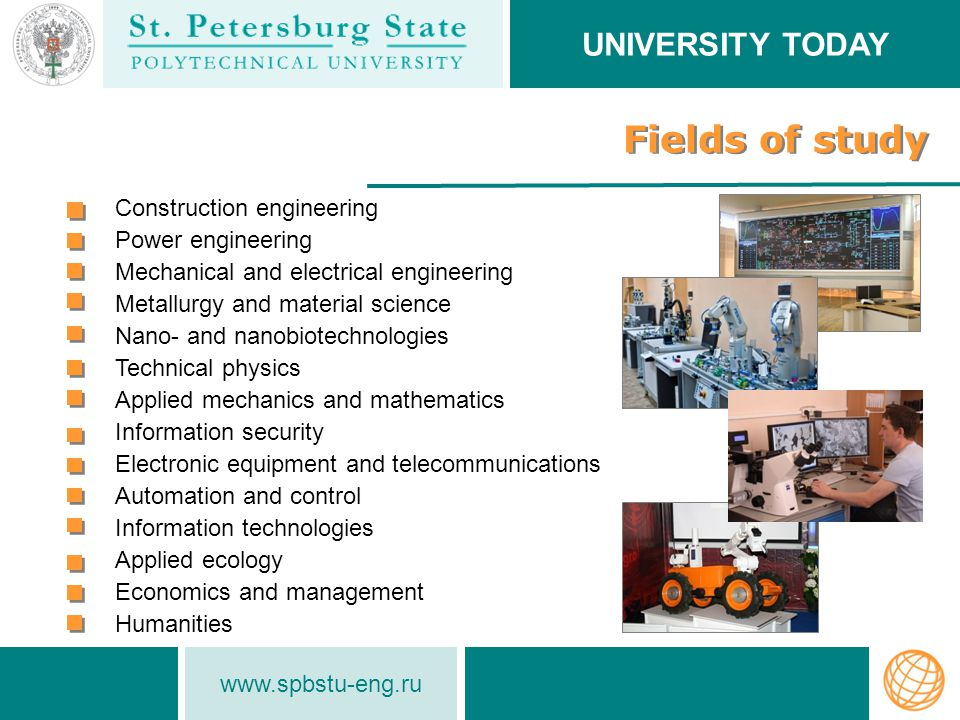 www.spbstu-eng.ru Fields of study UNIVERSITY TODAY Construction engineering Power engineering Mechanical and electrical engineering Metallurgy and material science Nano- and nanobiotechnologies Technical physics Applied mechanics and mathematics Information security Electronic equipment and telecommunications Automation and control Information technologies Applied ecology Economics and management Humanities