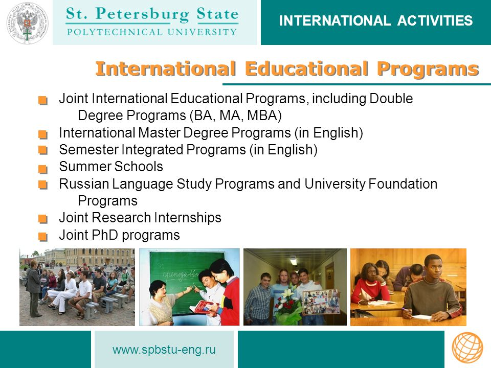 www.spbstu-eng.ru International Educational Programs Joint International Educational Programs, including Double Degree Programs (BA, MA, MBA) International Master Degree Programs (in English) Semester Integrated Programs (in English) Summer Schools Russian Language Study Programs and University Foundation Programs Joint Research Internships Joint PhD programs INTERNATIONAL ACTIVITIES