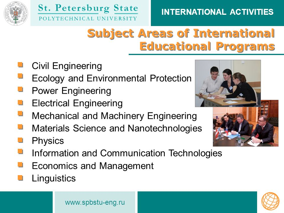www.spbstu-eng.ru Subject Areas of International Educational Programs Subject Areas of International Educational Programs Civil Engineering Ecology and Environmental Protection Power Engineering Electrical Engineering Mechanical and Machinery Engineering Materials Science and Nanotechnologies Physics Information and Communication Technologies Economics and Management Linguistics INTERNATIONAL ACTIVITIES
