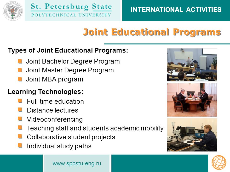 www.spbstu-eng.ru INTERNATIONAL ACTIVITIES Joint Educational Programs Joint Bachelor Degree Program Joint Master Degree Program Joint MBA program Types of Joint Educational Programs: Learning Technologies: Full-time education Distance lectures Videoconferencing Teaching staff and students academic mobility Collaborative student projects Individual study paths