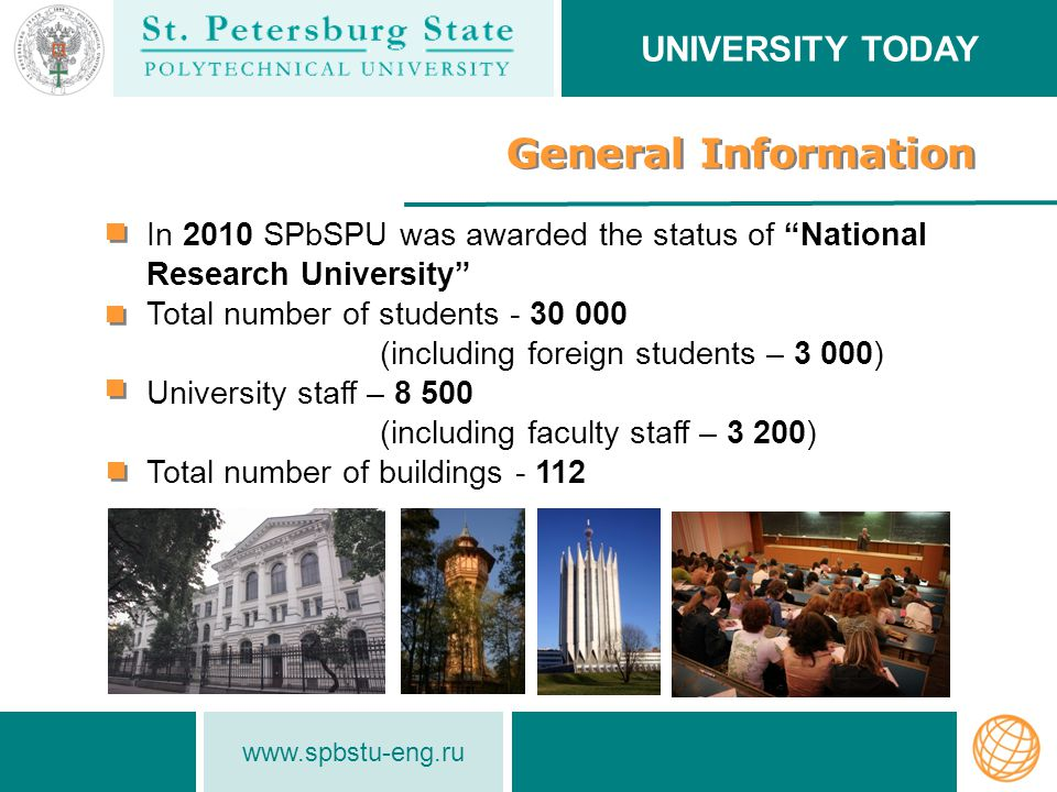 www.spbstu-eng.ru General Information In 2010 SPbSPU was awarded the status of National Research University Total number of students - 30 000 (including foreign students – 3 000) University staff – 8 500 (including faculty staff – 3 200) Total number of buildings - 112 UNIVERSITY TODAY