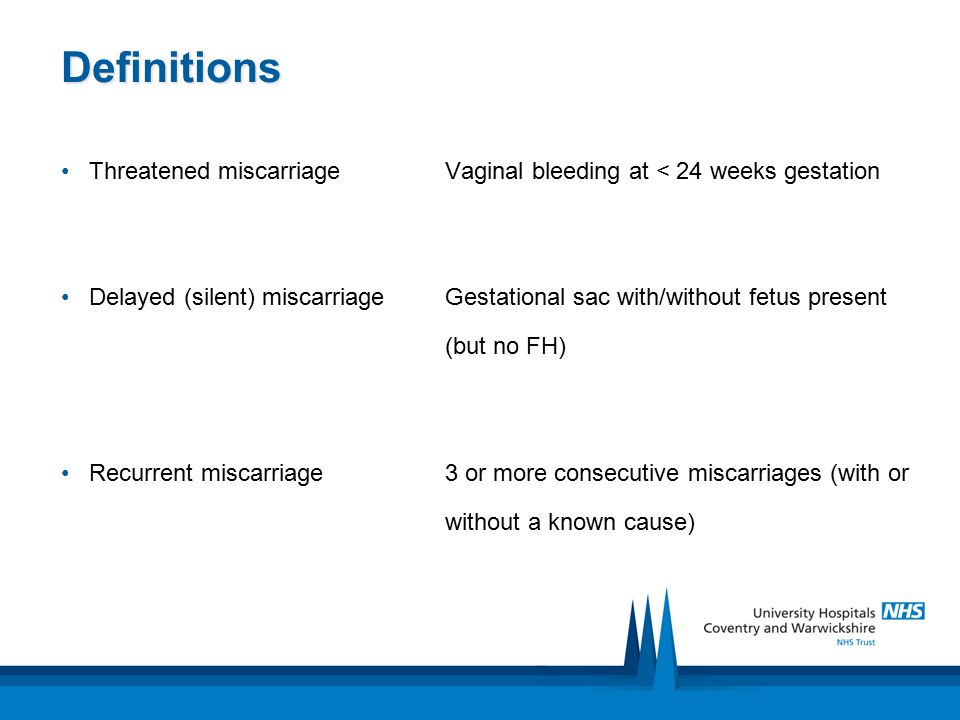 Definitions Threatened miscarriageVaginal bleeding at < 24 weeks gestation Delayed (silent) miscarriageGestational sac with/without fetus present (but