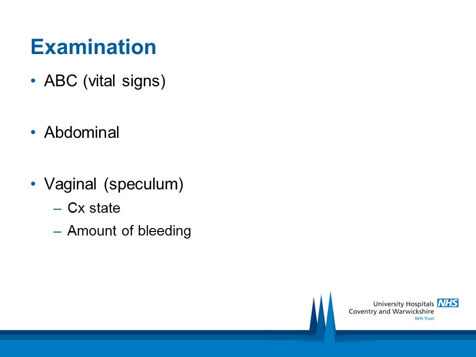 Examination ABC (vital signs) Abdominal Vaginal (speculum) –Cx state –Amount of bleeding