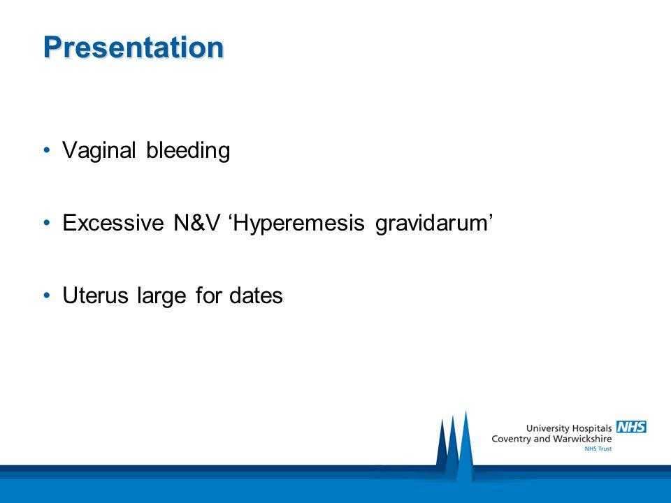 Presentation Vaginal bleeding Excessive N&V 'Hyperemesis gravidarum' Uterus large for dates