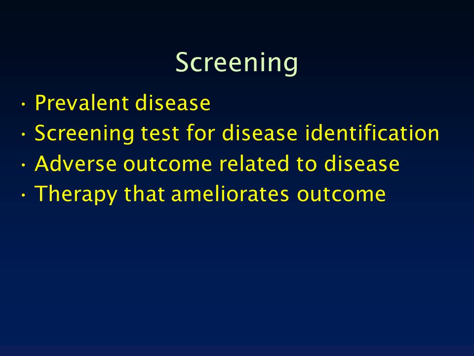 Screening Prevalent disease Screening test for disease identification Adverse outcome related to disease Therapy that ameliorates outcome
