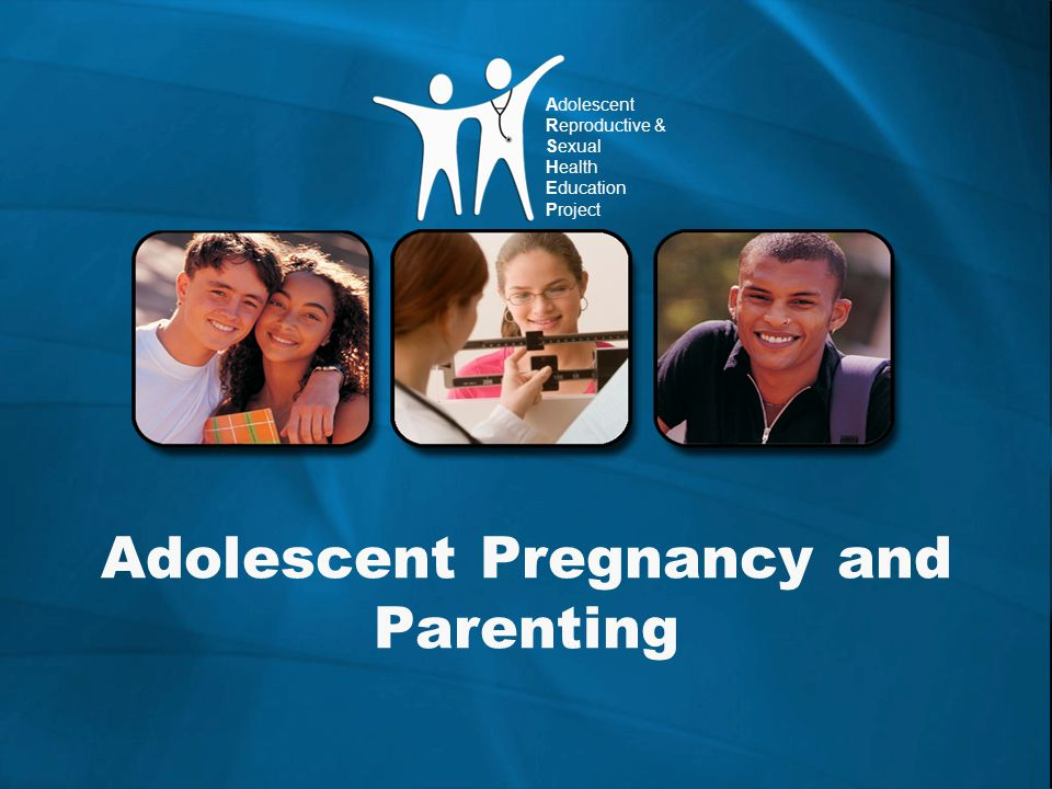 Adolescent Reproductive & Sexual Health Education Project Adolescent Pregnancy and Parenting