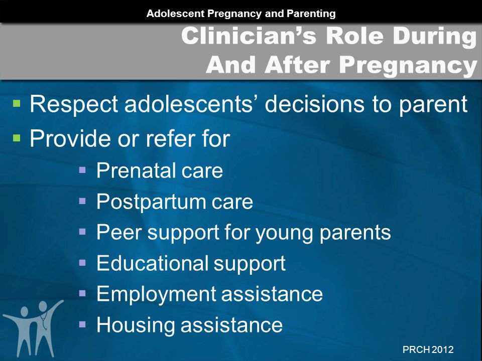 Adolescent Pregnancy and Parenting PRCH 2012  Respect adolescents' decisions to parent  Provide or refer for  Prenatal care  Postpartum care  Peer support for young parents  Educational support  Employment assistance  Housing assistance Clinician's Role During And After Pregnancy