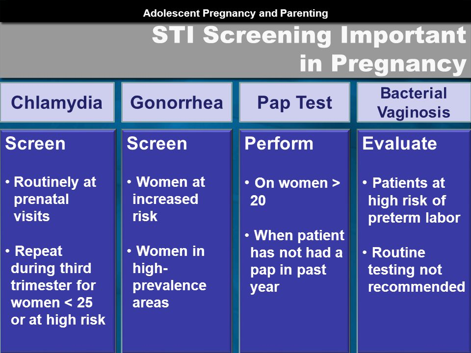 Adolescent Pregnancy and Parenting PRCH 2012 STI Screening Important in Pregnancy Screen Routinely at prenatal visits Repeat during third trimester for women < 25 or at high risk Chlamydia Screen Women at increased risk Women in high- prevalence areas Gonorrhea Perform On women > 20 When patient has not had a pap in past year Pap Test Evaluate Patients at high risk of preterm labor Routine testing not recommended Bacterial Vaginosis