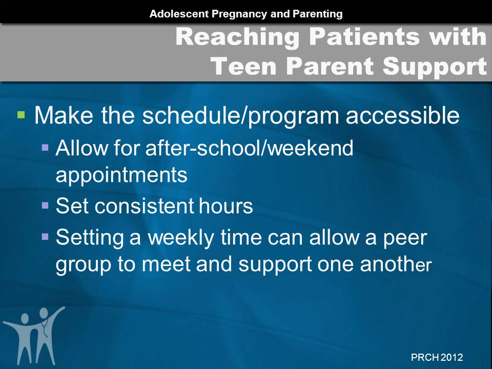 Adolescent Pregnancy and Parenting PRCH 2012  Make the schedule/program accessible  Allow for after-school/weekend appointments  Set consistent hours  Setting a weekly time can allow a peer group to meet and support one anoth er Reaching Patients with Teen Parent Support